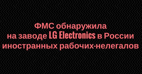 ФМС обнаружила на заводе LG Electronics в России иностранных рабочих-нелегалов